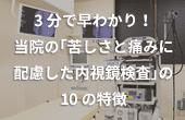 3分で早わかり!当院の「苦しさと痛みに配慮した内視鏡検査」の10の特徴